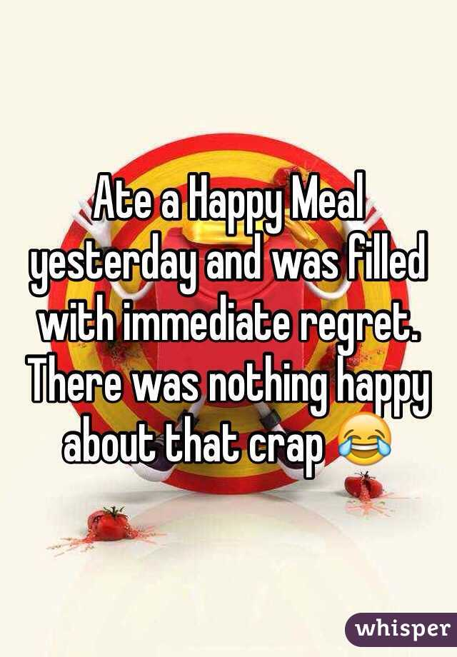 Ate a Happy Meal yesterday and was filled with immediate regret. There was nothing happy about that crap 😂