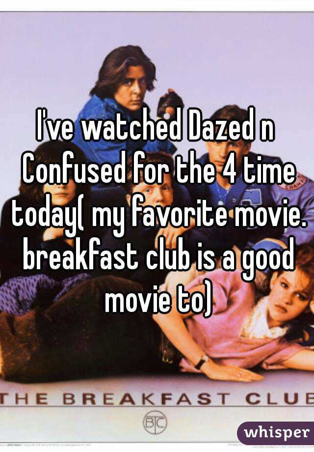 I've watched Dazed n Confused for the 4 time today( my favorite movie. breakfast club is a good movie to)