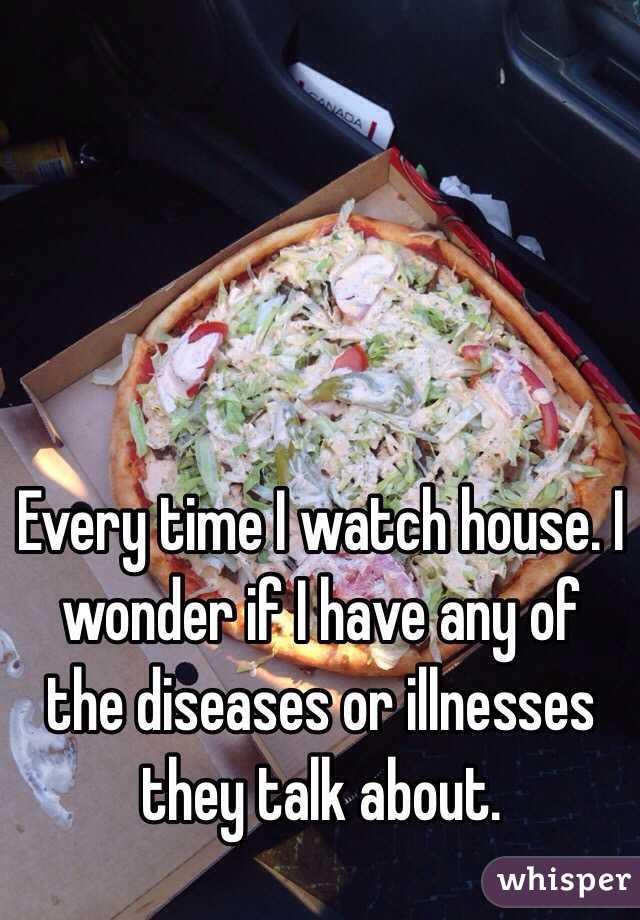 Every time I watch house. I wonder if I have any of the diseases or illnesses they talk about.