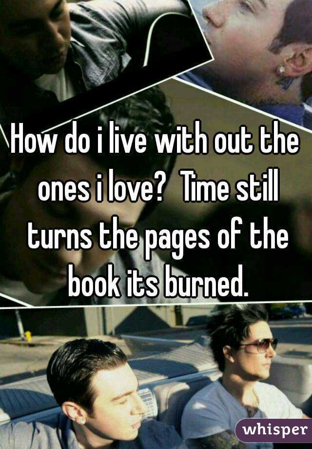 How do i live with out the ones i love?  Time still turns the pages of the book its burned.