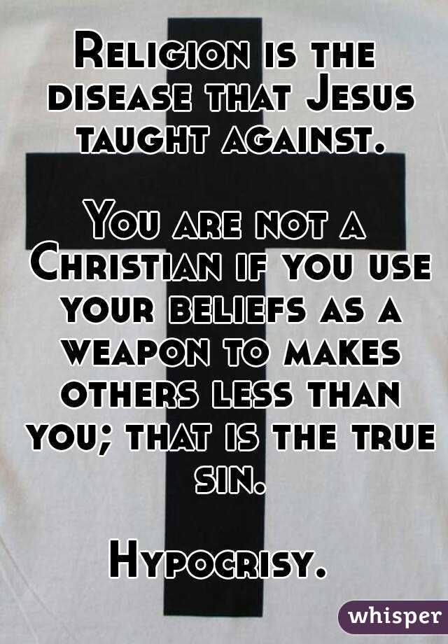 Religion is the disease that Jesus taught against.  You are not a Christian if you use your beliefs as a weapon to makes others less than you; that is the true sin.  Hypocrisy.