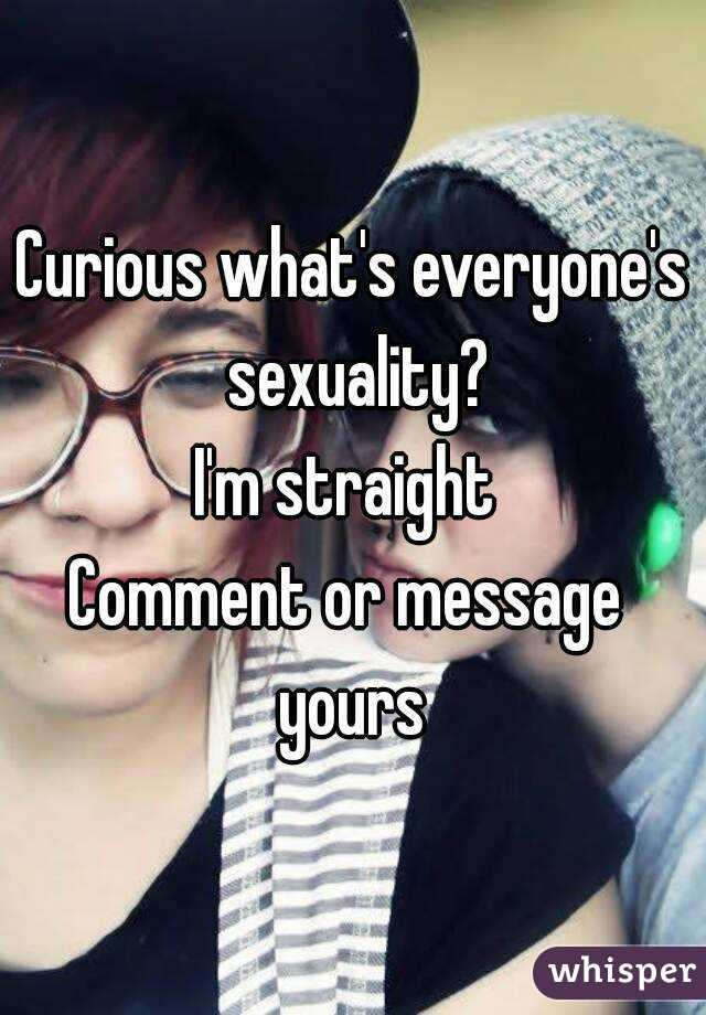 Curious what's everyone's sexuality? I'm straight  Comment or message  yours