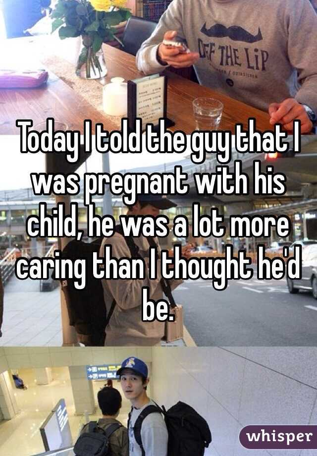 Today I told the guy that I was pregnant with his child, he was a lot more caring than I thought he'd be.