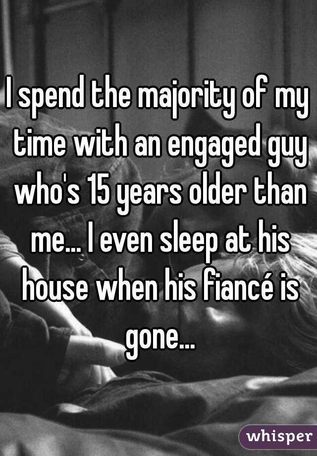 I spend the majority of my time with an engaged guy who's 15 years older than me... I even sleep at his house when his fiancé is gone...