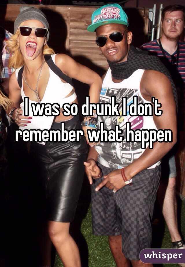 I was so drunk I don't remember what happen