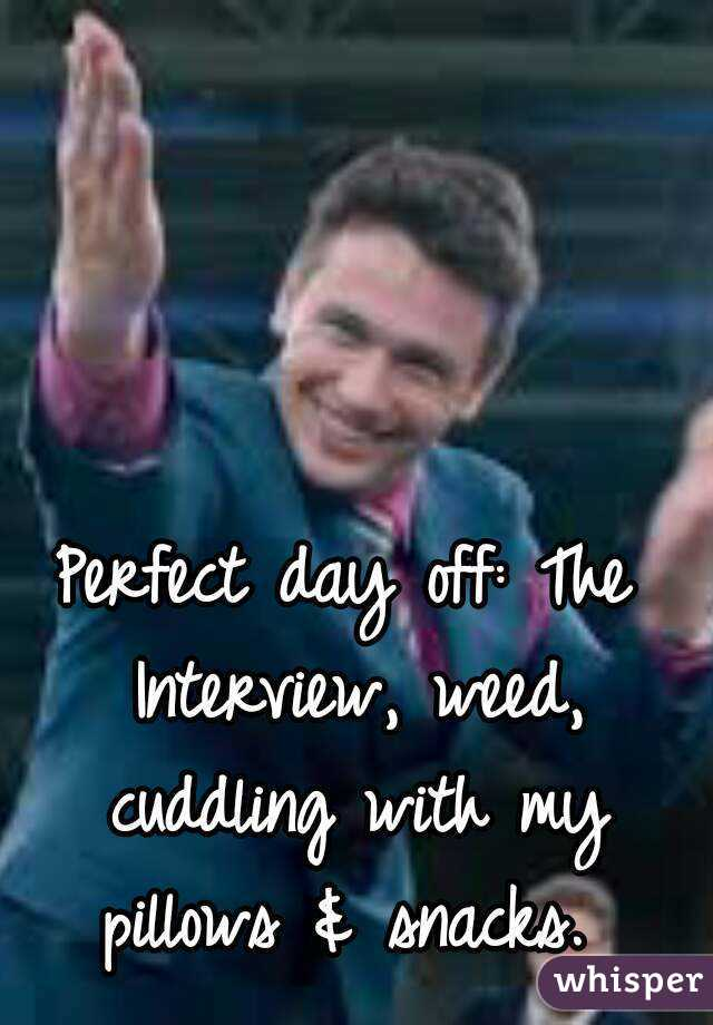Perfect day off: The Interview, weed, cuddling with my pillows & snacks.