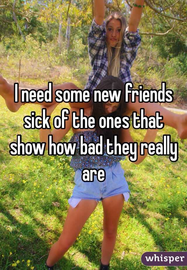 I need some new friends sick of the ones that show how bad they really are