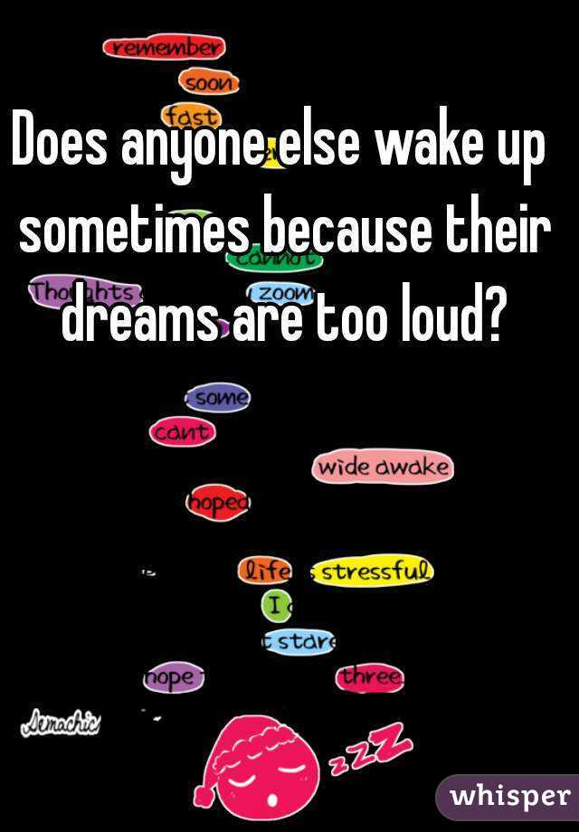 Does anyone else wake up sometimes because their dreams are too loud?