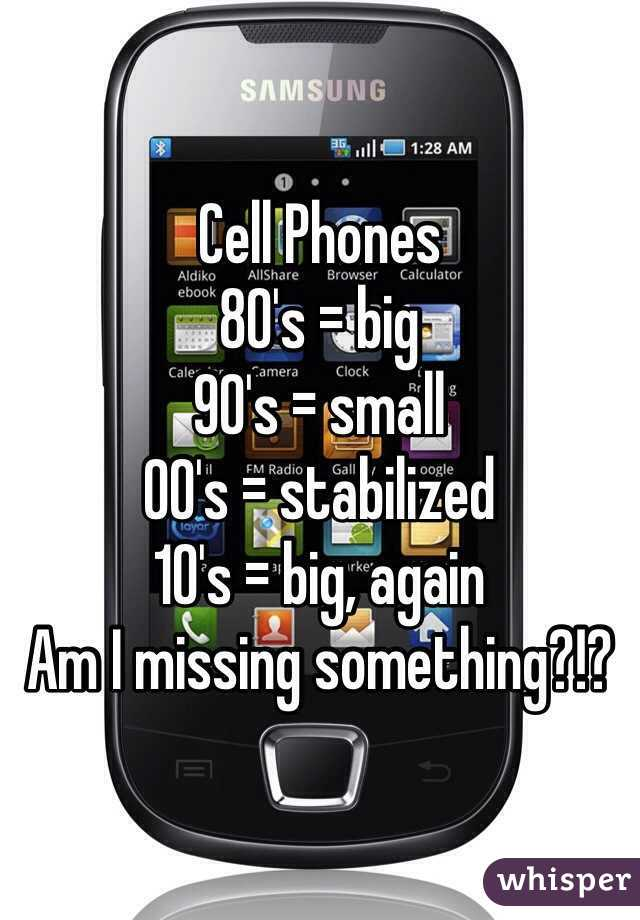 Cell Phones 80's = big 90's = small 00's = stabilized 10's = big, again Am I missing something?!?