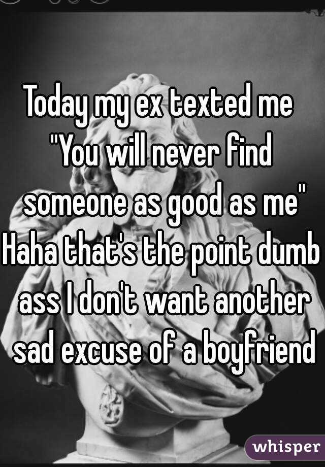 """Today my ex texted me  """"You will never find someone as good as me"""" Haha that's the point dumb ass I don't want another sad excuse of a boyfriend"""