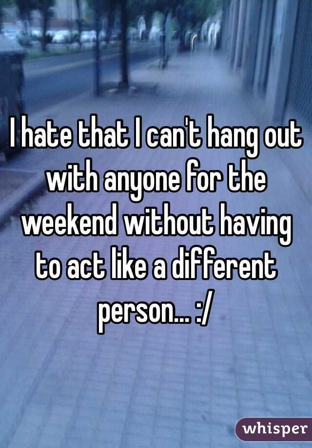 I hate that I can't hang out with anyone for the weekend without having to act like a different person... :/