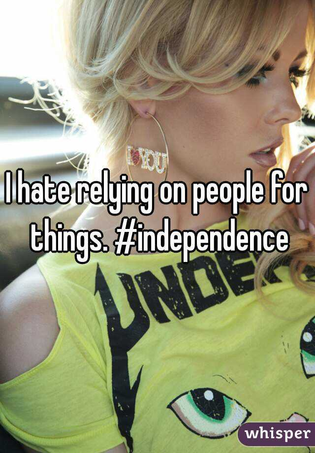 I hate relying on people for things. #independence