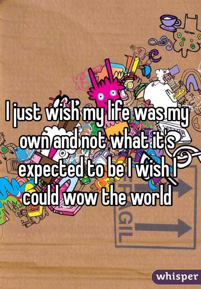 I just wish my life was my own and not what it's expected to be I wish I could wow the world