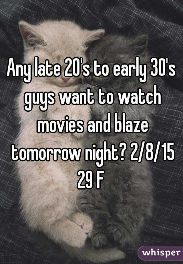 Any late 20's to early 30's guys want to watch movies and blaze tomorrow night? 2/8/15 29 F