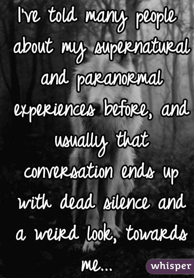 I've told many people about my supernatural and paranormal experiences before, and usually that conversation ends up with dead silence and a weird look, towards me...