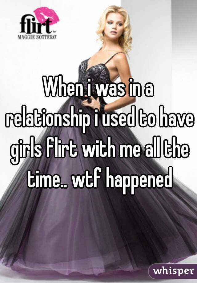 When i was in a relationship i used to have girls flirt with me all the time.. wtf happened