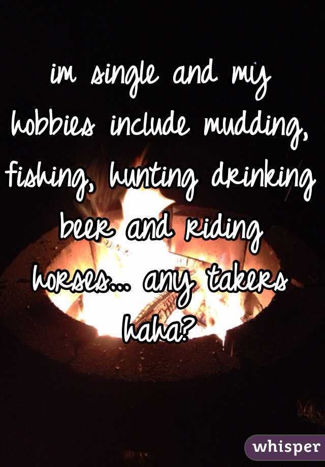 im single and my hobbies include mudding, fishing, hunting drinking beer and riding horses... any takers haha?