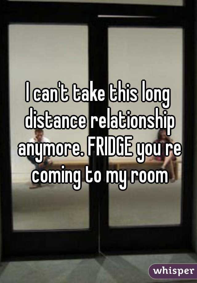 I can't take this long distance relationship anymore. FRIDGE you re coming to my room