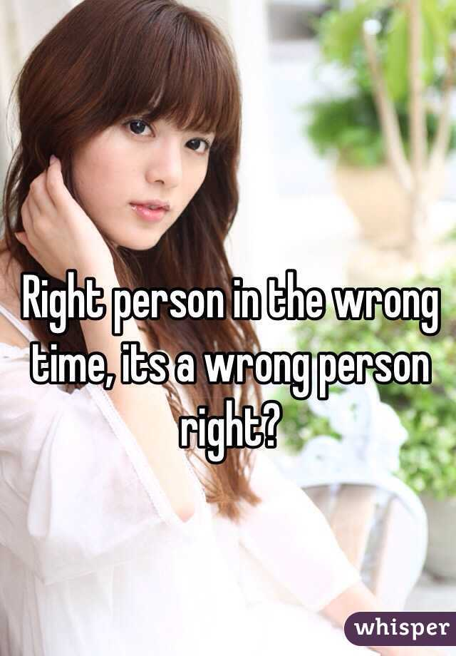 Right person in the wrong time, its a wrong person right?
