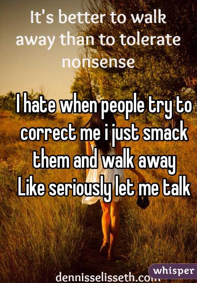 I hate when people try to correct me i just smack them and walk away  Like seriously let me talk