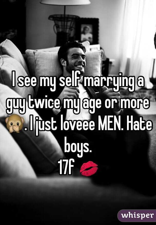 I see my self marrying a guy twice my age or more 🙊. I just loveee MEN. Hate boys.  17f 💋
