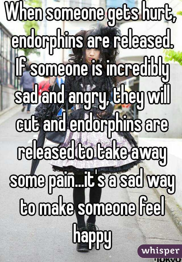 When someone gets hurt, endorphins are released. If someone is incredibly sad and angry, they will cut and endorphins are released to take away some pain...it's a sad way to make someone feel happy