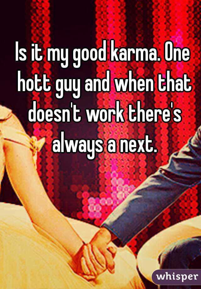 Is it my good karma. One hott guy and when that doesn't work there's always a next.
