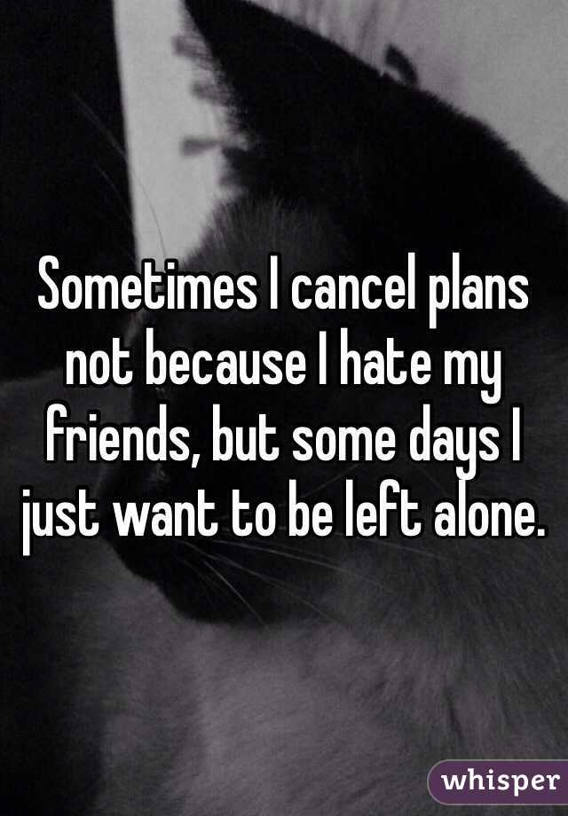 Sometimes I cancel plans not because I hate my friends, but some days I just want to be left alone.