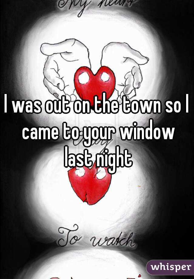I was out on the town so I came to your window last night