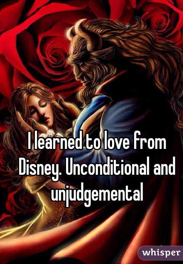 I learned to love from Disney. Unconditional and unjudgemental