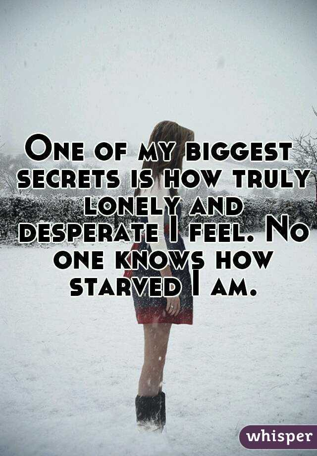One of my biggest secrets is how truly lonely and desperate I feel. No one knows how starved I am.