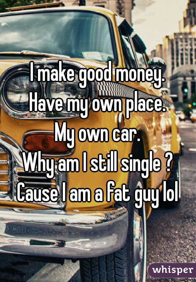 I make good money. Have my own place. My own car. Why am I still single ? Cause I am a fat guy lol
