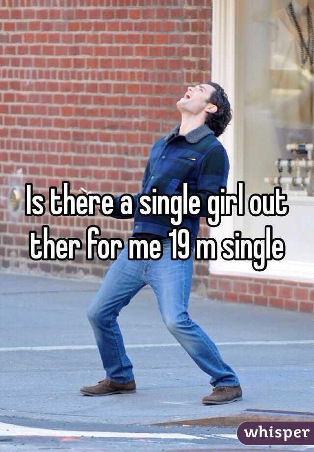 Is there a single girl out ther for me 19 m single