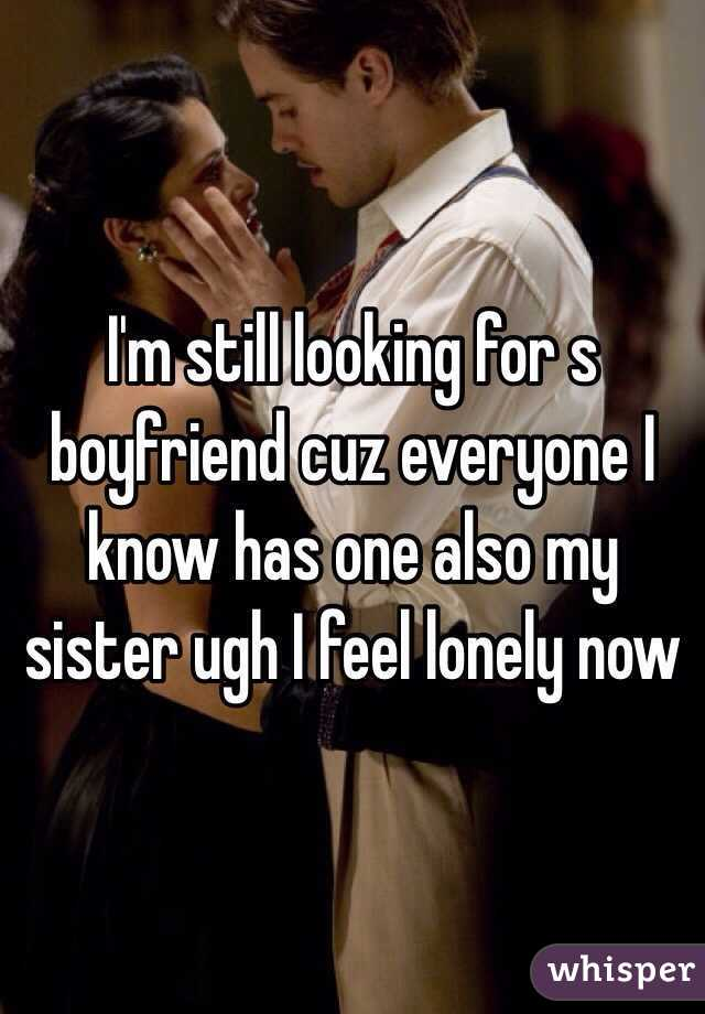 I'm still looking for s boyfriend cuz everyone I know has one also my sister ugh I feel lonely now