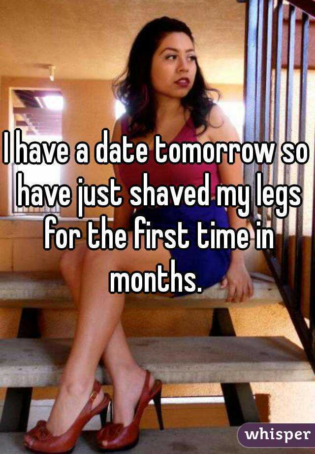 I have a date tomorrow so have just shaved my legs for the first time in months.