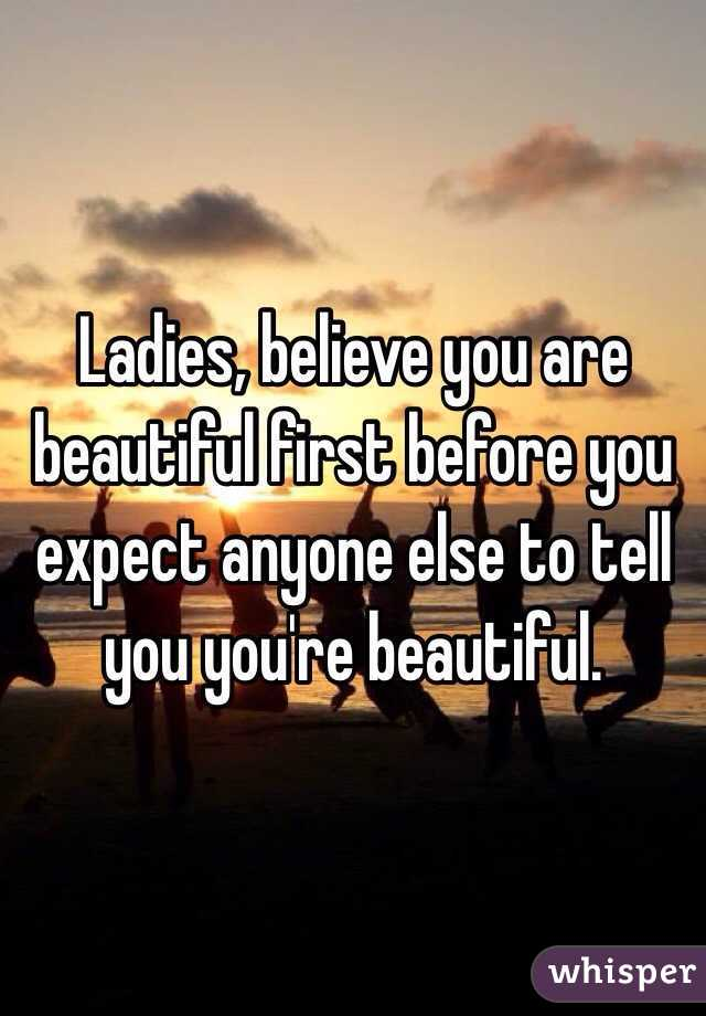 Ladies, believe you are beautiful first before you expect anyone else to tell you you're beautiful.