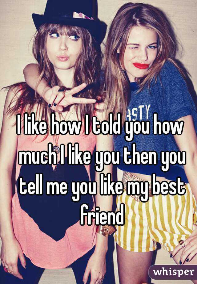 I like how I told you how much I like you then you tell me you like my best friend