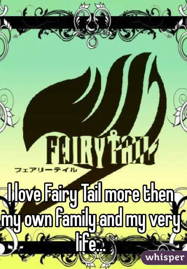 I love Fairy Tail more then my own family and my very life...
