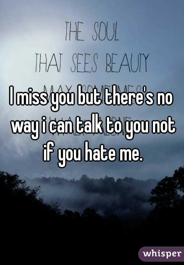 I miss you but there's no way i can talk to you not if you hate me.