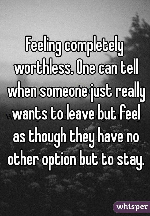 Feeling completely worthless. One can tell when someone just really wants to leave but feel as though they have no other option but to stay.