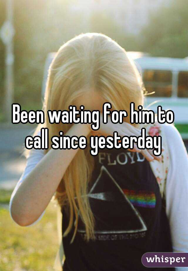 Been waiting for him to call since yesterday