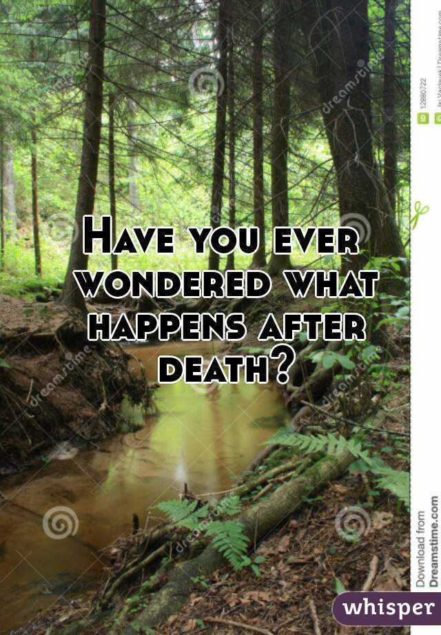 Have you ever wondered what happens after death?