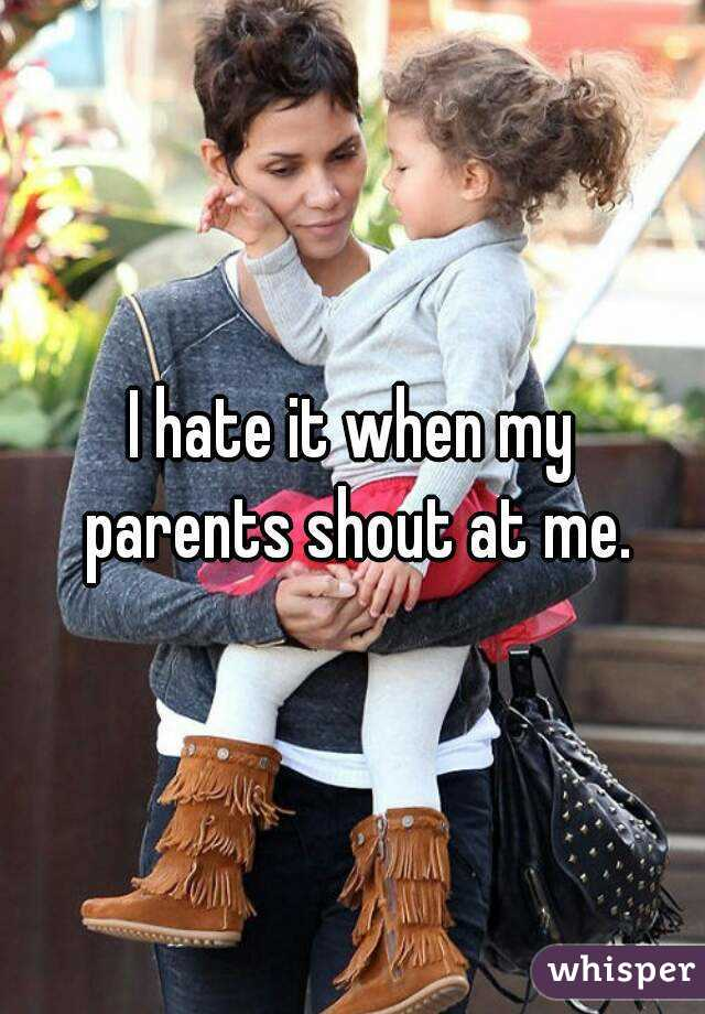 I hate it when my parents shout at me.