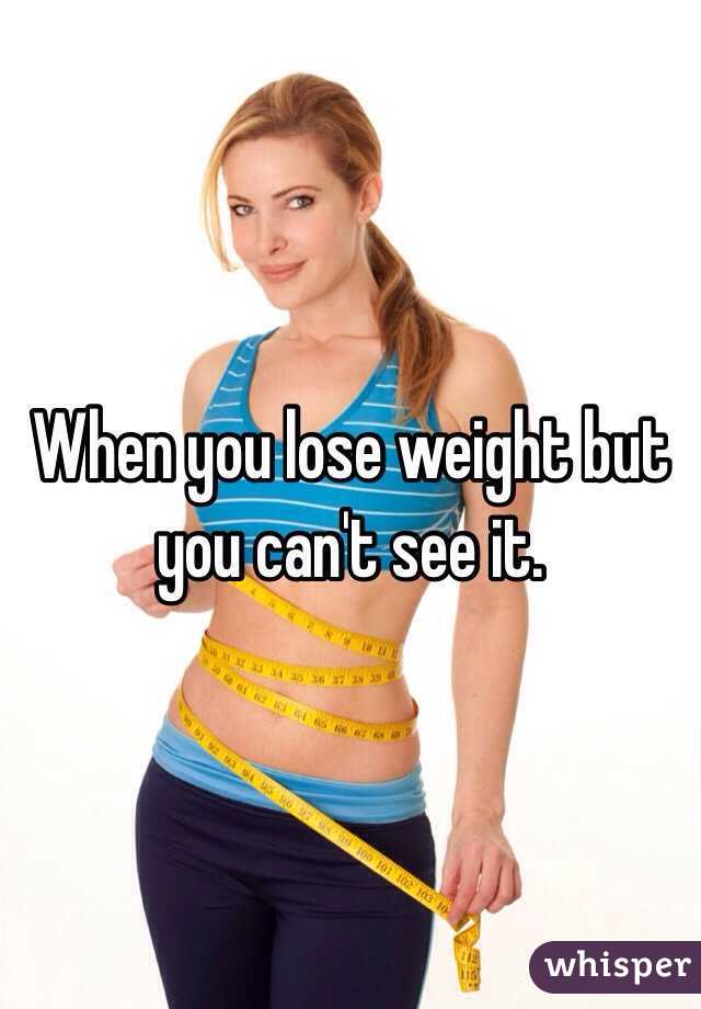 When you lose weight but you can't see it.