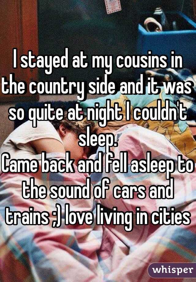 I stayed at my cousins in the country side and it was so quite at night I couldn't sleep.  Came back and fell asleep to the sound of cars and trains ;) love living in cities