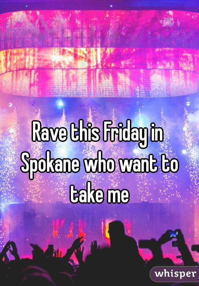 Rave this Friday in Spokane who want to take me