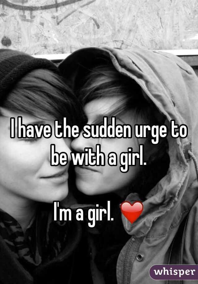 I have the sudden urge to be with a girl.  I'm a girl. ❤️