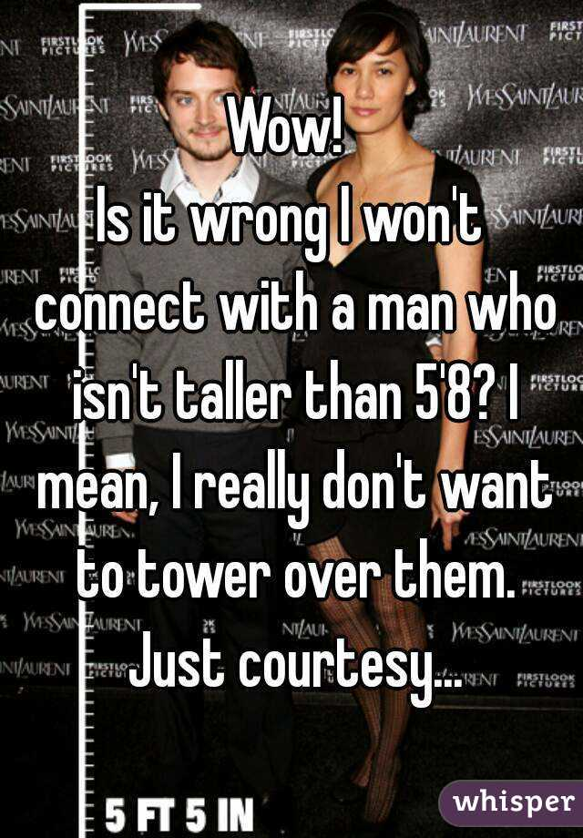 Wow!  Is it wrong I won't connect with a man who isn't taller than 5'8? I mean, I really don't want to tower over them. Just courtesy...