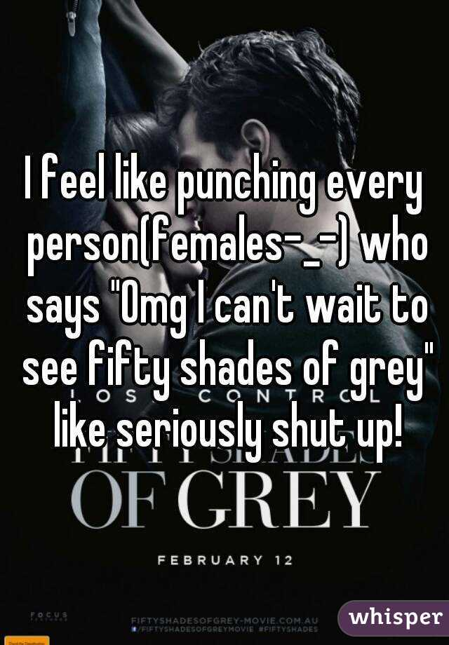 "I feel like punching every person(females-_-) who says ""Omg I can't wait to see fifty shades of grey"" like seriously shut up!"