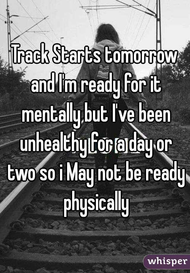 Track Starts tomorrow and I'm ready for it mentally but I've been unhealthy for a day or two so i May not be ready physically